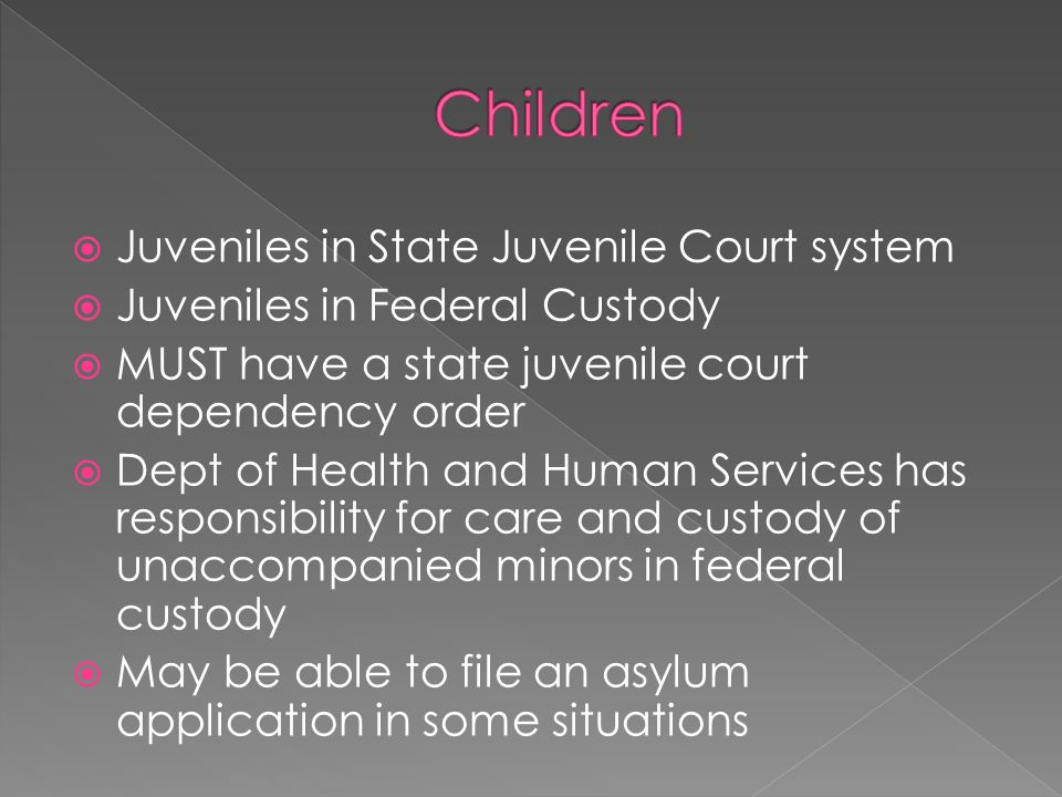 Juveniles in State Juvenile Court system Juveniles in Federal Custody MUST have a state juvenile court dependency order Dept of Health and Human Services has responsibility for care and custody of unaccompanied minors in federal custody May be able to file an asylum application in some situations