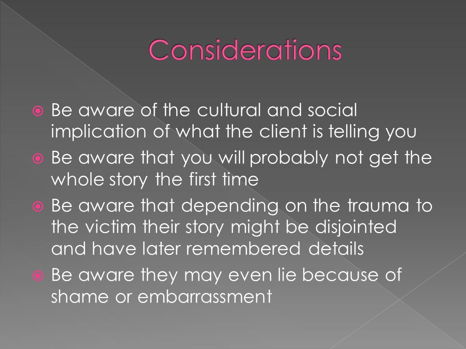 Be aware of the cultural and social implication of what the client is telling you Be aware that you will probably not get the whole story the first time Be aware that depending on the trauma to the victim their story might be disjointed and have later remembered details Be aware they may even lie because of shame or embarrassment