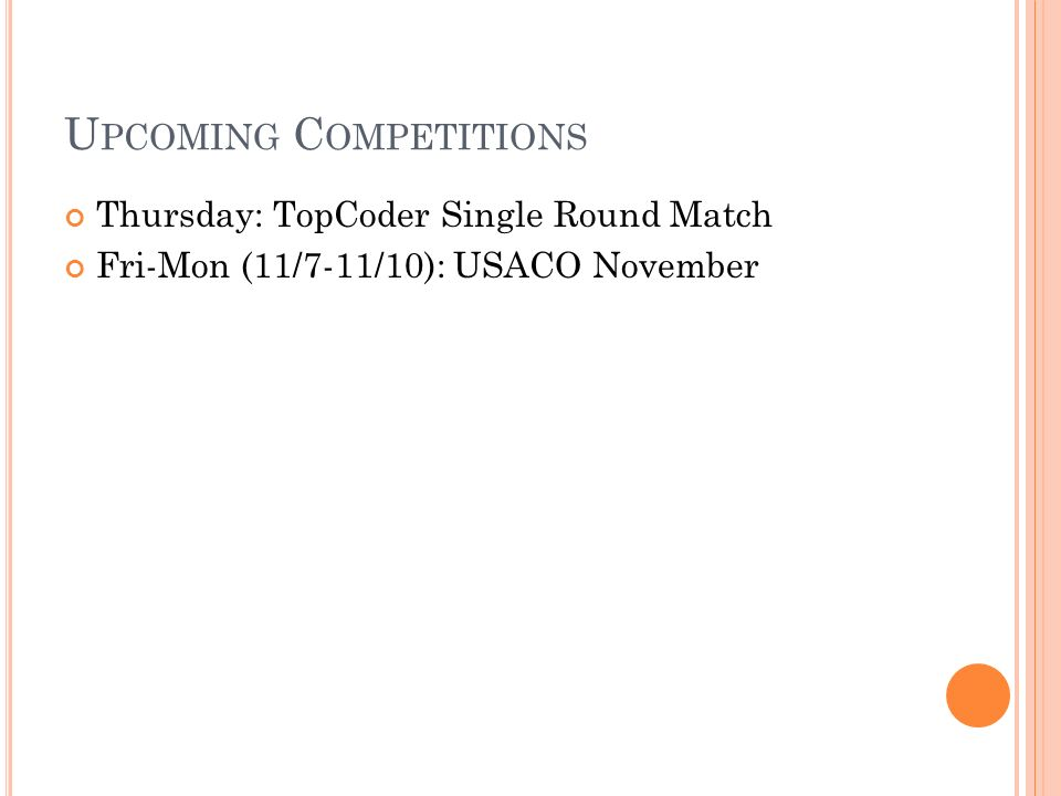 U PCOMING C OMPETITIONS Thursday: TopCoder Single Round Match Fri-Mon (11/7-11/10): USACO November