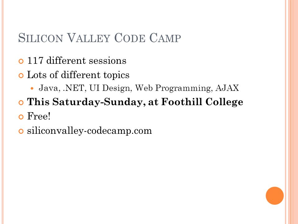 S ILICON V ALLEY C ODE C AMP 117 different sessions Lots of different topics Java,.NET, UI Design, Web Programming, AJAX This Saturday-Sunday, at Foothill College Free.