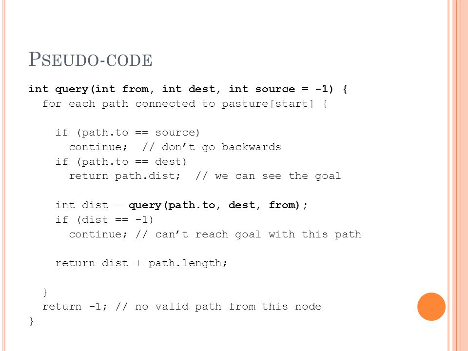 P SEUDO - CODE int query(int from, int dest, int source = -1) { for each path connected to pasture[start] { if (path.to == source) continue; // dont go backwards if (path.to == dest) return path.dist; // we can see the goal int dist = query(path.to, dest, from); if (dist == -1) continue; // cant reach goal with this path return dist + path.length; } return -1; // no valid path from this node }