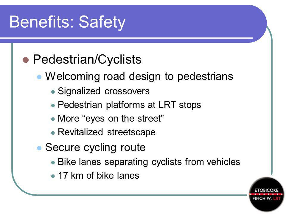 Benefits: Safety Pedestrian/Cyclists Welcoming road design to pedestrians Signalized crossovers Pedestrian platforms at LRT stops More eyes on the street Revitalized streetscape Secure cycling route Bike lanes separating cyclists from vehicles 17 km of bike lanes