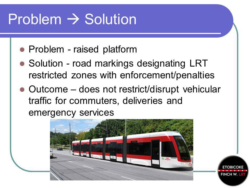 Problem Solution Problem - raised platform Solution - road markings designating LRT restricted zones with enforcement/penalties Outcome – does not restrict/disrupt vehicular traffic for commuters, deliveries and emergency services