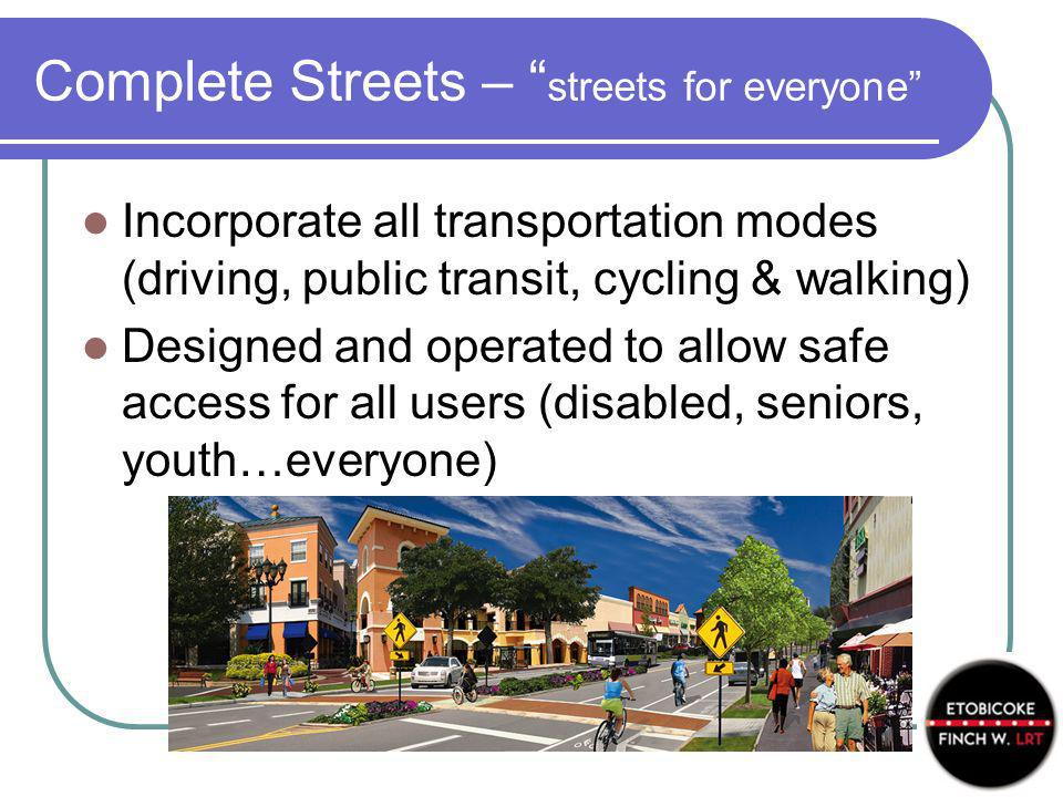 Complete Streets – streets for everyone Incorporate all transportation modes (driving, public transit, cycling & walking) Designed and operated to allow safe access for all users (disabled, seniors, youth…everyone)