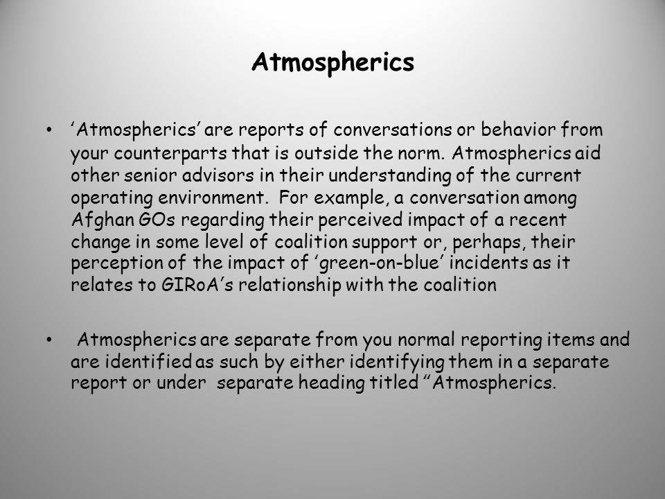 Atmospherics Atmospherics are reports of conversations or behavior from your counterparts that is outside the norm.