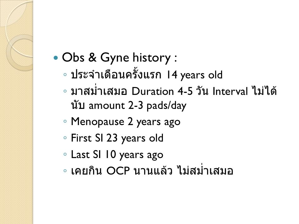 Obs & Gyne history : 14 years old Duration 4-5 Interval amount 2-3 pads/day Menopause 2 years ago First SI 23 years old Last SI 10 years ago OCP