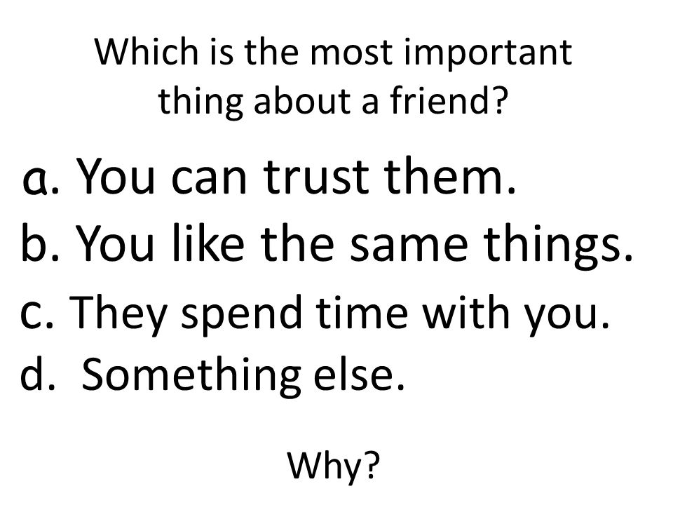 Which is the most important thing about a friend. a.