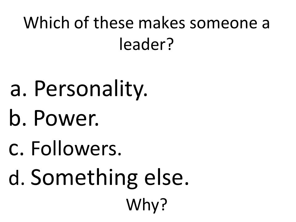 Which of these makes someone a leader. a. Personality.