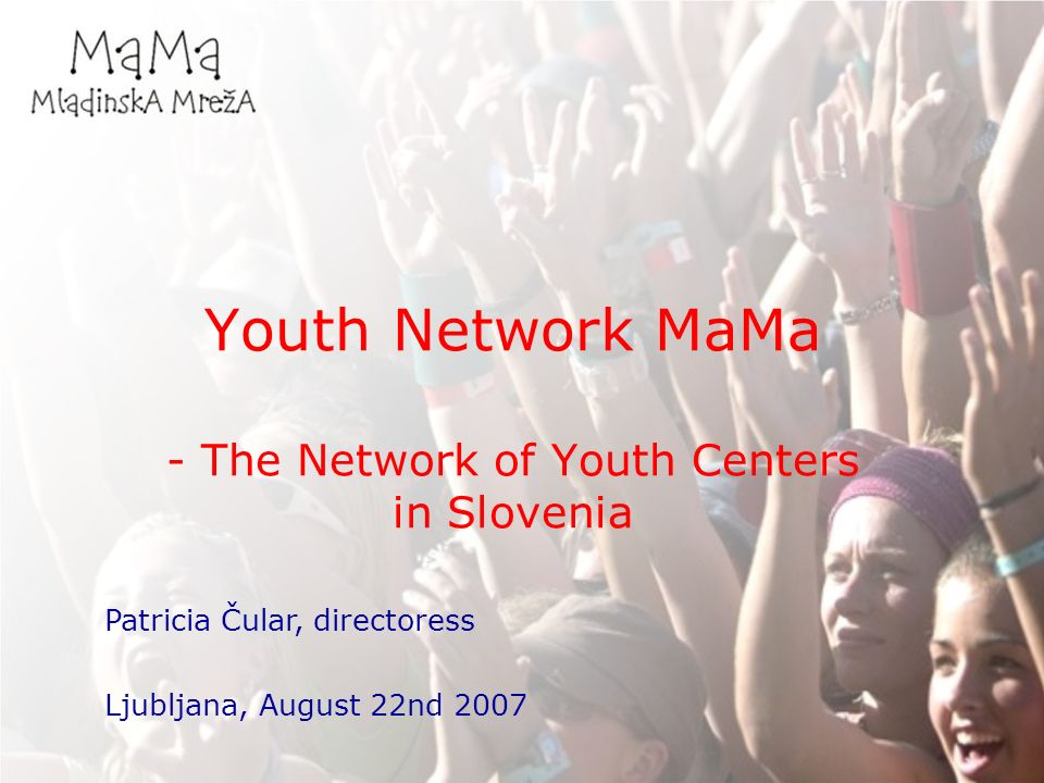 Youth Network MaMa - The Network of Youth Centers in Slovenia Patricia Čular, directoress Ljubljana, August 22nd 2007