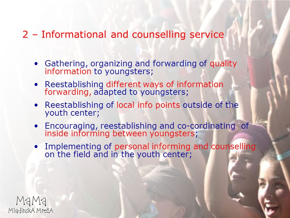 Gathering, organizing and forwarding of quality information to youngsters; Reestablishing different ways of information forwarding, adapted to youngsters; Reestablishing of local info points outside of the youth center; Encouraging, reestablishing and co-cordinating of inside informing between youngsters; Implementing of personal informing and counselling on the field and in the youth center; 2 – Informational and counselling service