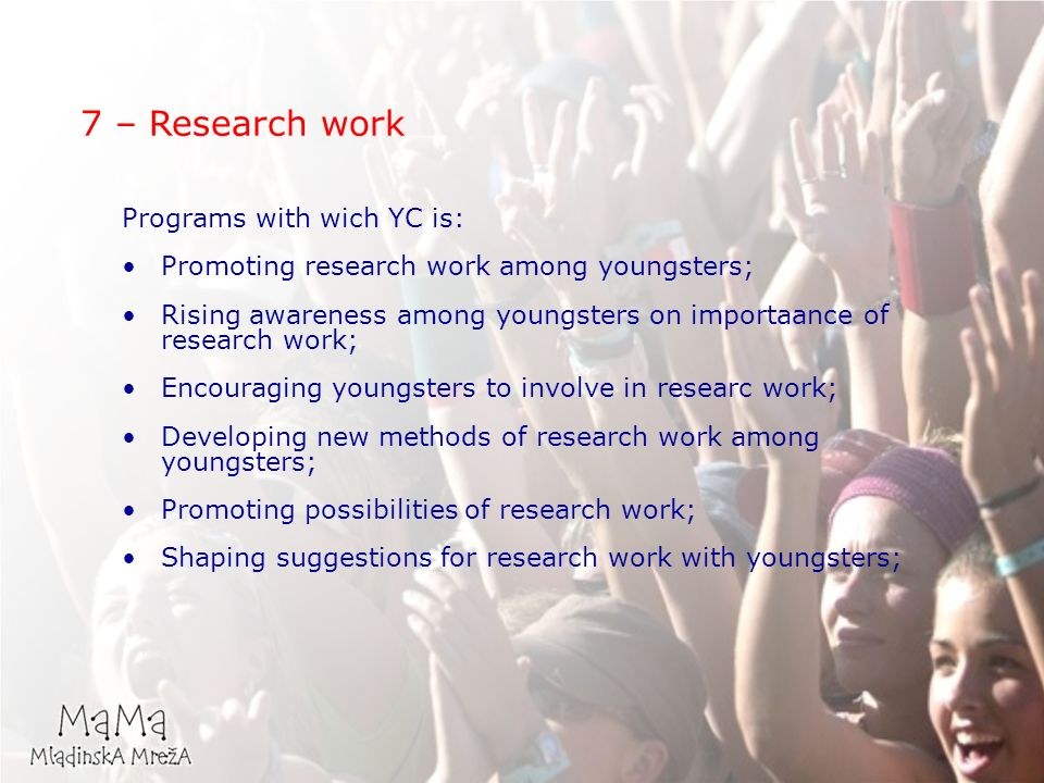 Programs with wich YC is: Promoting research work among youngsters; Rising awareness among youngsters on importaance of research work; Encouraging youngsters to involve in researc work; Developing new methods of research work among youngsters; Promoting possibilities of research work; Shaping suggestions for research work with youngsters; 7 – Research work