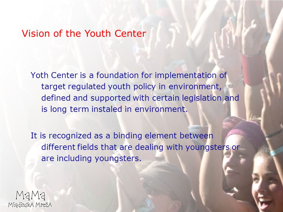 Vision of the Youth Center Yoth Center is a foundation for implementation of target regulated youth policy in environment, defined and supported with certain legislation and is long term instaled in environment.