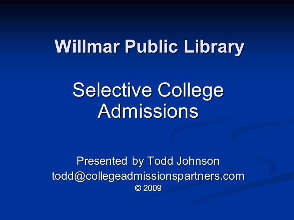 Willmar Public Library Selective College Admissions Presented by Todd Johnson © 2009