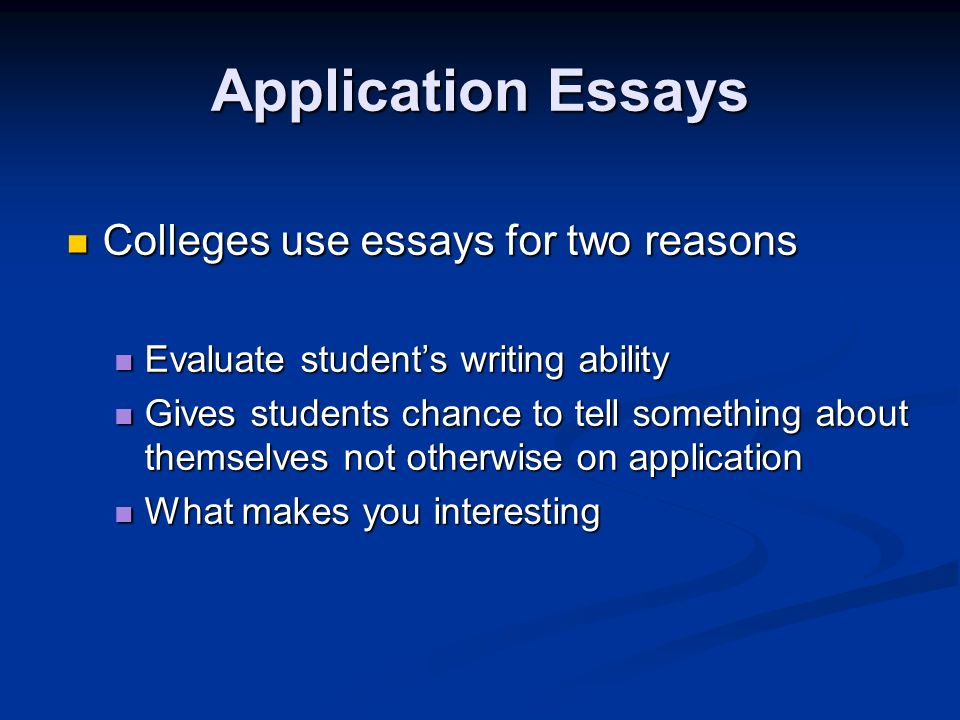 Application Essays Colleges use essays for two reasons Colleges use essays for two reasons Evaluate students writing ability Evaluate students writing ability Gives students chance to tell something about themselves not otherwise on application Gives students chance to tell something about themselves not otherwise on application What makes you interesting What makes you interesting