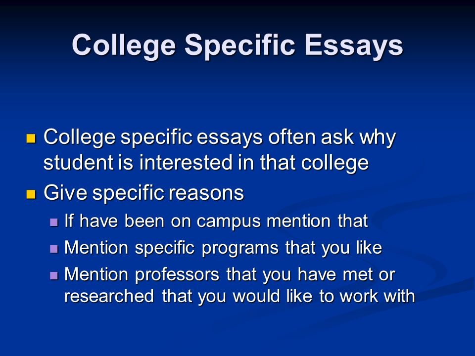 College Specific Essays College specific essays often ask why student is interested in that college College specific essays often ask why student is interested in that college Give specific reasons Give specific reasons If have been on campus mention that If have been on campus mention that Mention specific programs that you like Mention specific programs that you like Mention professors that you have met or researched that you would like to work with Mention professors that you have met or researched that you would like to work with