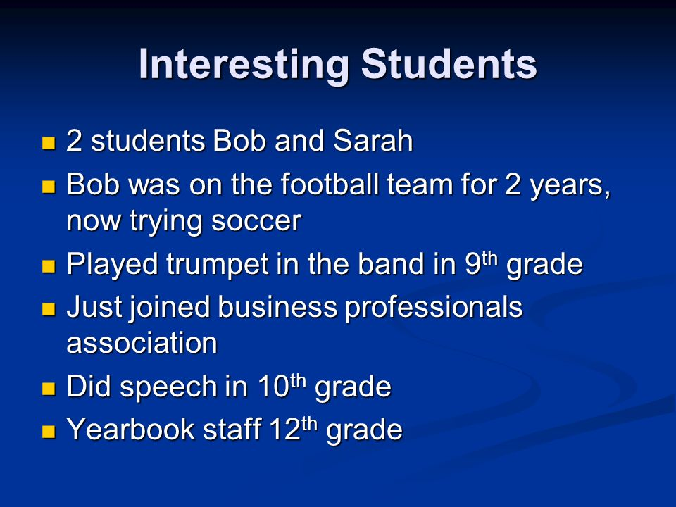 Interesting Students 2 students Bob and Sarah 2 students Bob and Sarah Bob was on the football team for 2 years, now trying soccer Bob was on the football team for 2 years, now trying soccer Played trumpet in the band in 9 th grade Played trumpet in the band in 9 th grade Just joined business professionals association Just joined business professionals association Did speech in 10 th grade Did speech in 10 th grade Yearbook staff 12 th grade Yearbook staff 12 th grade