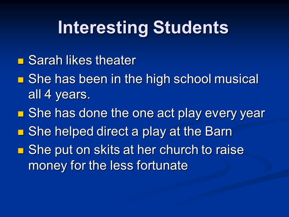 Interesting Students Sarah likes theater Sarah likes theater She has been in the high school musical all 4 years.
