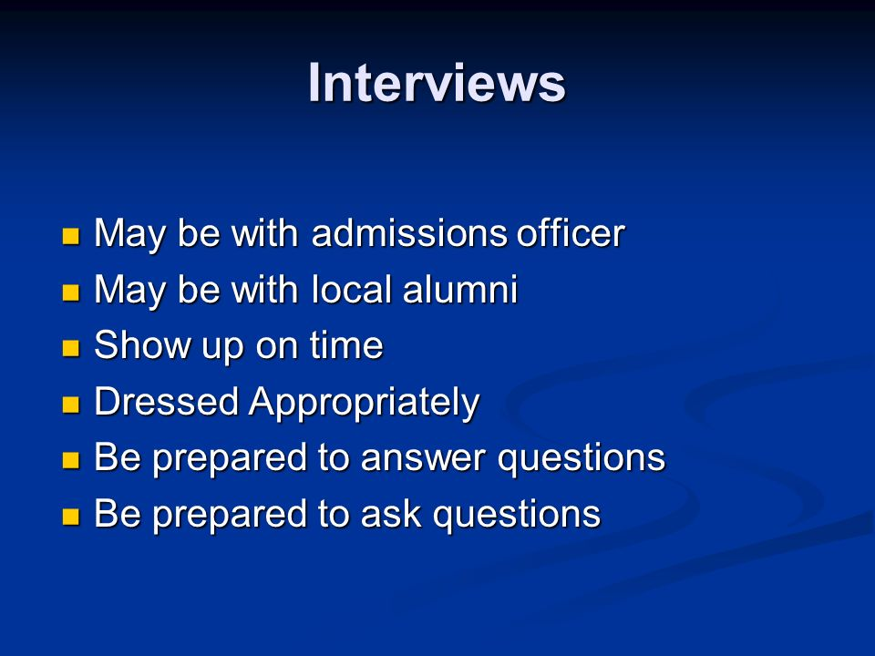 Interviews May be with admissions officer May be with admissions officer May be with local alumni May be with local alumni Show up on time Show up on time Dressed Appropriately Dressed Appropriately Be prepared to answer questions Be prepared to answer questions Be prepared to ask questions Be prepared to ask questions