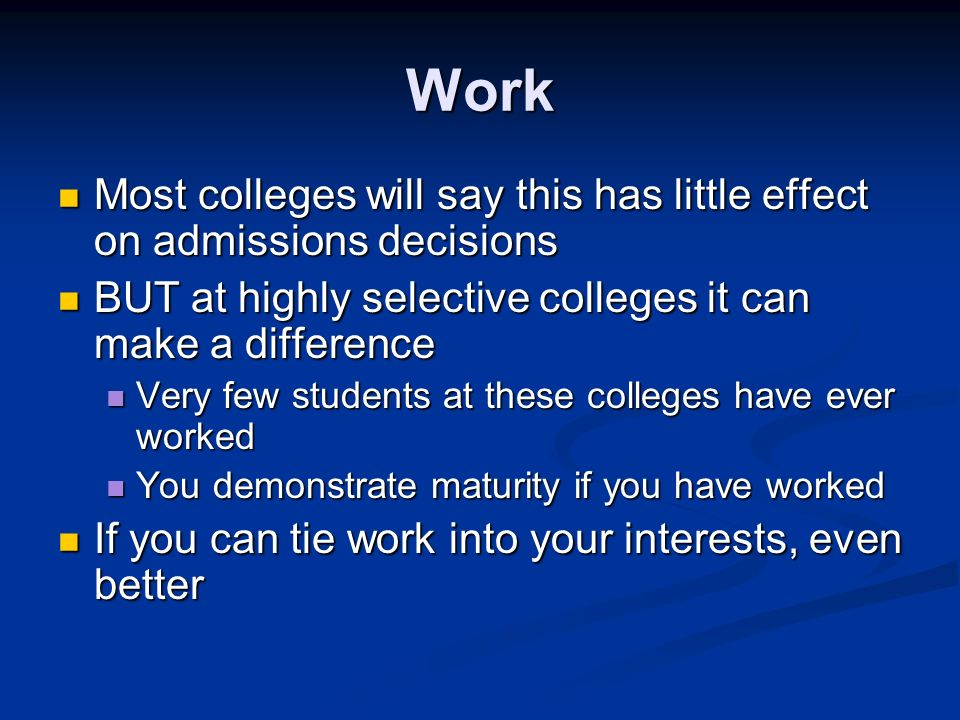 Work Most colleges will say this has little effect on admissions decisions Most colleges will say this has little effect on admissions decisions BUT at highly selective colleges it can make a difference BUT at highly selective colleges it can make a difference Very few students at these colleges have ever worked Very few students at these colleges have ever worked You demonstrate maturity if you have worked You demonstrate maturity if you have worked If you can tie work into your interests, even better If you can tie work into your interests, even better