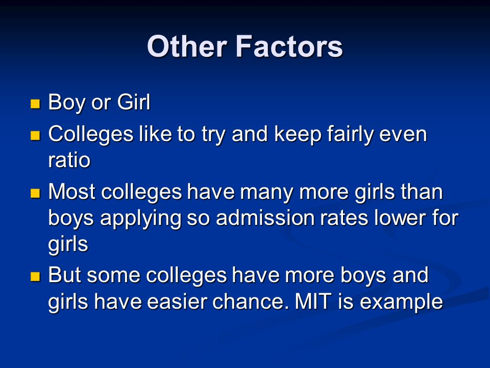 Other Factors Boy or Girl Boy or Girl Colleges like to try and keep fairly even ratio Colleges like to try and keep fairly even ratio Most colleges have many more girls than boys applying so admission rates lower for girls Most colleges have many more girls than boys applying so admission rates lower for girls But some colleges have more boys and girls have easier chance.