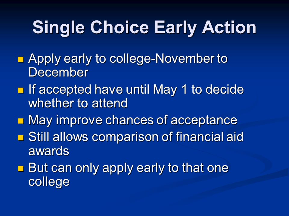 Single Choice Early Action Apply early to college-November to December Apply early to college-November to December If accepted have until May 1 to decide whether to attend If accepted have until May 1 to decide whether to attend May improve chances of acceptance May improve chances of acceptance Still allows comparison of financial aid awards Still allows comparison of financial aid awards But can only apply early to that one college But can only apply early to that one college