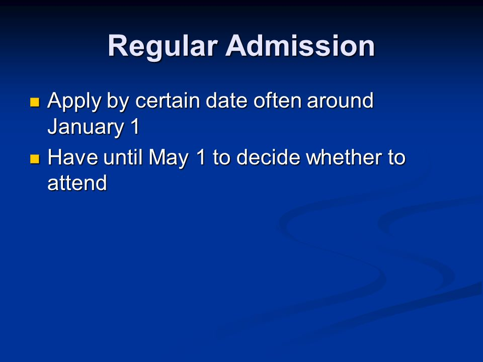 Regular Admission Apply by certain date often around January 1 Apply by certain date often around January 1 Have until May 1 to decide whether to attend Have until May 1 to decide whether to attend