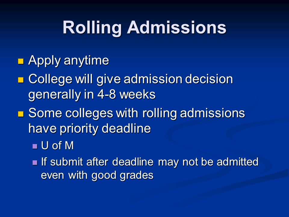Rolling Admissions Apply anytime Apply anytime College will give admission decision generally in 4-8 weeks College will give admission decision generally in 4-8 weeks Some colleges with rolling admissions have priority deadline Some colleges with rolling admissions have priority deadline U of M U of M If submit after deadline may not be admitted even with good grades If submit after deadline may not be admitted even with good grades