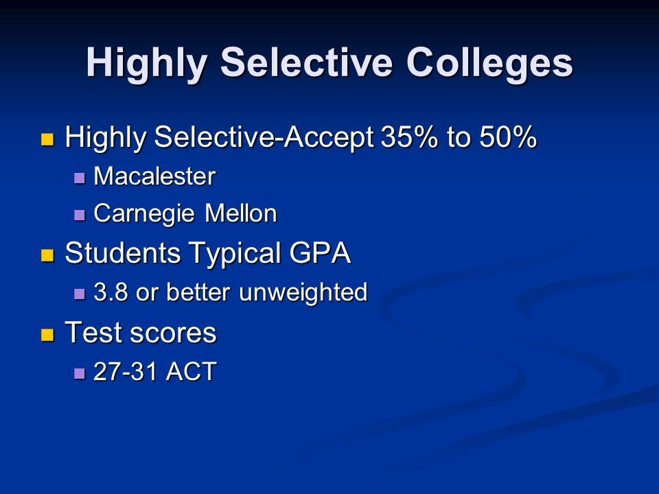 Highly Selective Colleges Highly Selective-Accept 35% to 50% Highly Selective-Accept 35% to 50% Macalester Macalester Carnegie Mellon Carnegie Mellon Students Typical GPA Students Typical GPA 3.8 or better unweighted 3.8 or better unweighted Test scores Test scores ACT ACT