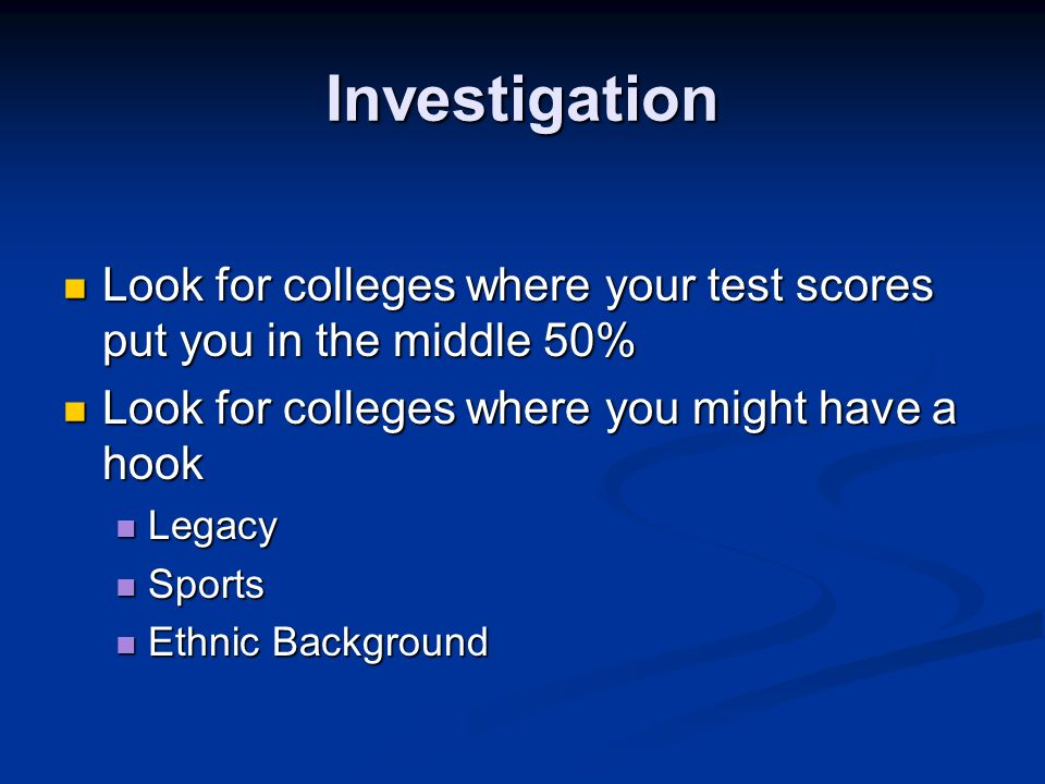 Investigation Look for colleges where your test scores put you in the middle 50% Look for colleges where your test scores put you in the middle 50% Look for colleges where you might have a hook Look for colleges where you might have a hook Legacy Legacy Sports Sports Ethnic Background Ethnic Background