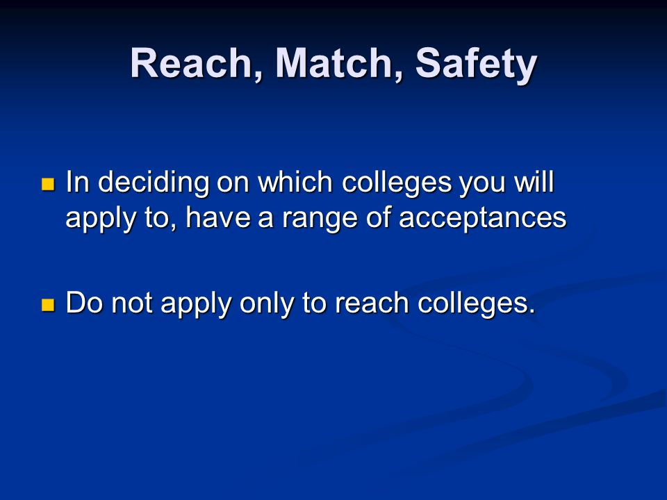 Reach, Match, Safety In deciding on which colleges you will apply to, have a range of acceptances In deciding on which colleges you will apply to, have a range of acceptances Do not apply only to reach colleges.