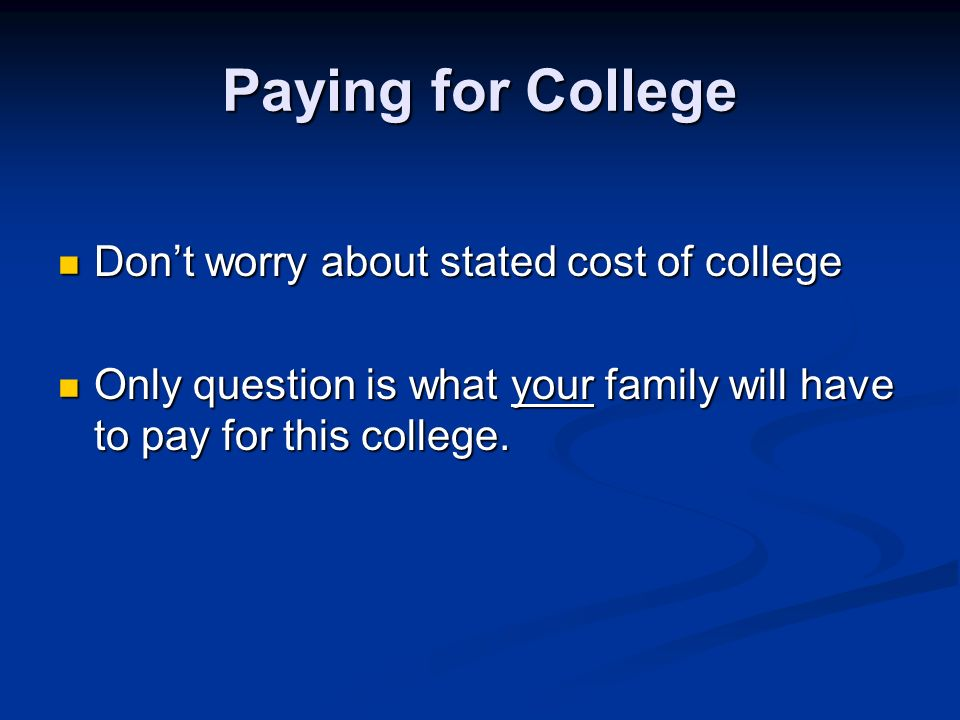 Paying for College Dont worry about stated cost of college Dont worry about stated cost of college Only question is what your family will have to pay for this college.