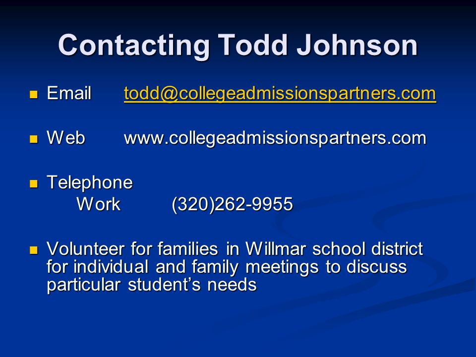 Contacting Todd Johnson   Webwww.collegeadmissionspartners.com Webwww.collegeadmissionspartners.com Telephone Telephone Work(320) Volunteer for families in Willmar school district for individual and family meetings to discuss particular students needs Volunteer for families in Willmar school district for individual and family meetings to discuss particular students needs