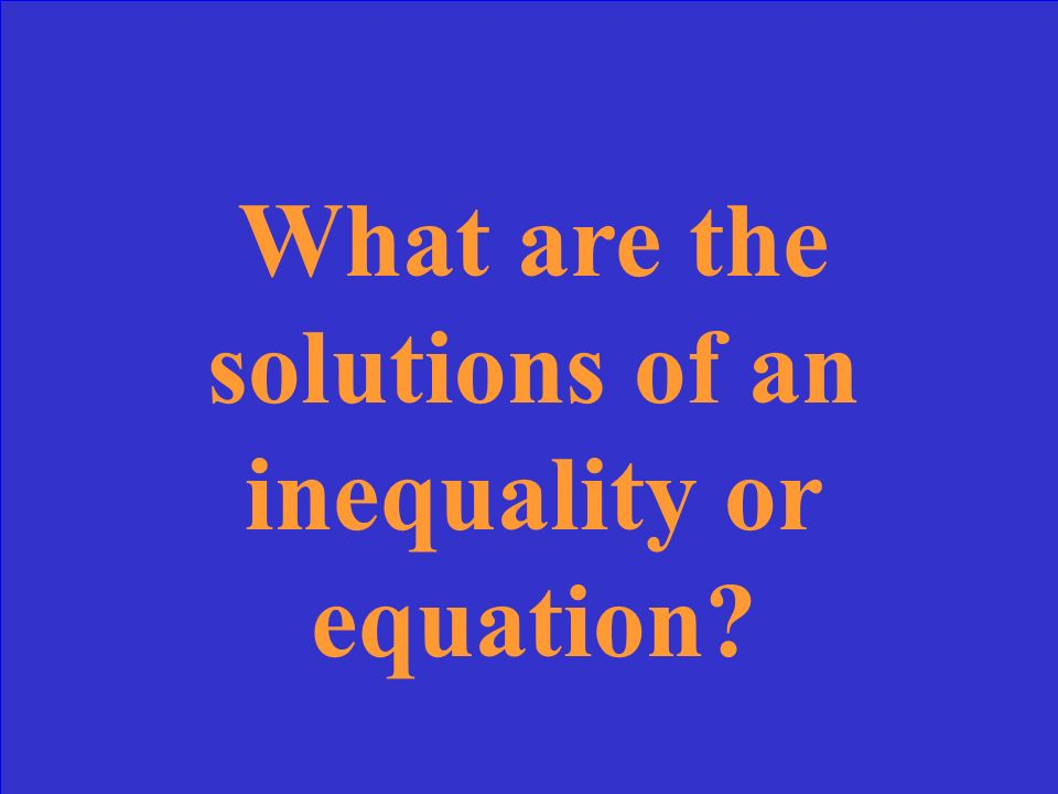 The value or values that make equation or inequality true