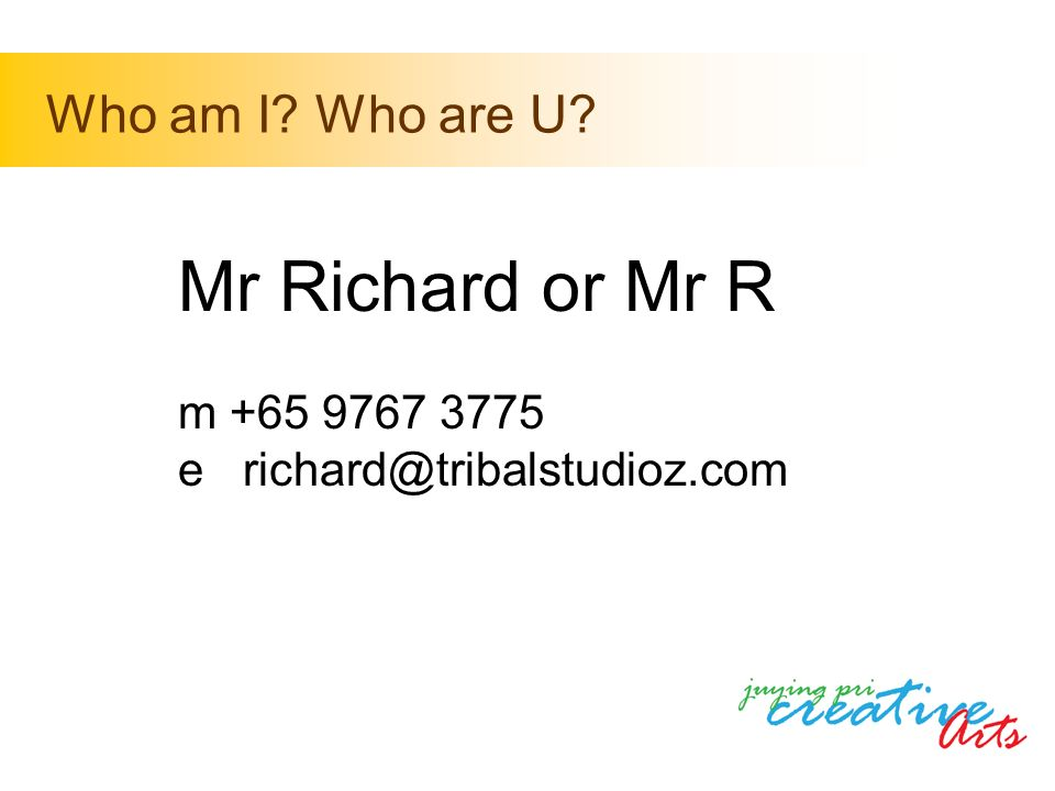 Mr Richard or Mr R m +65 9767 3775 e richard@tribalstudioz.com Who am I Who are U