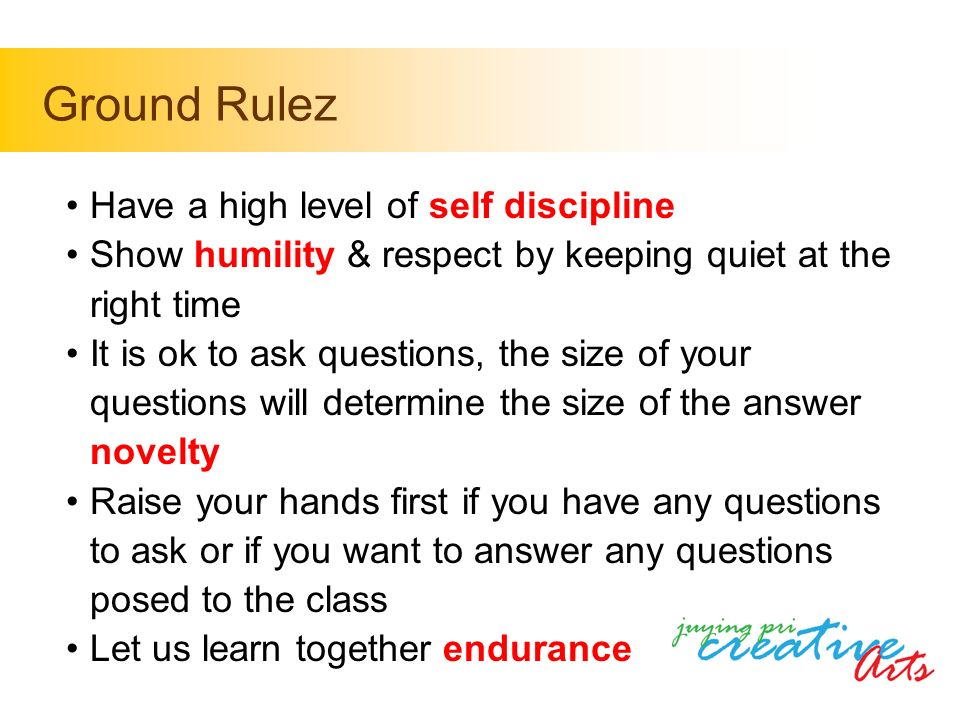 Have a high level of self discipline Show humility & respect by keeping quiet at the right time It is ok to ask questions, the size of your questions will determine the size of the answer novelty Raise your hands first if you have any questions to ask or if you want to answer any questions posed to the class Let us learn together endurance Ground Rulez