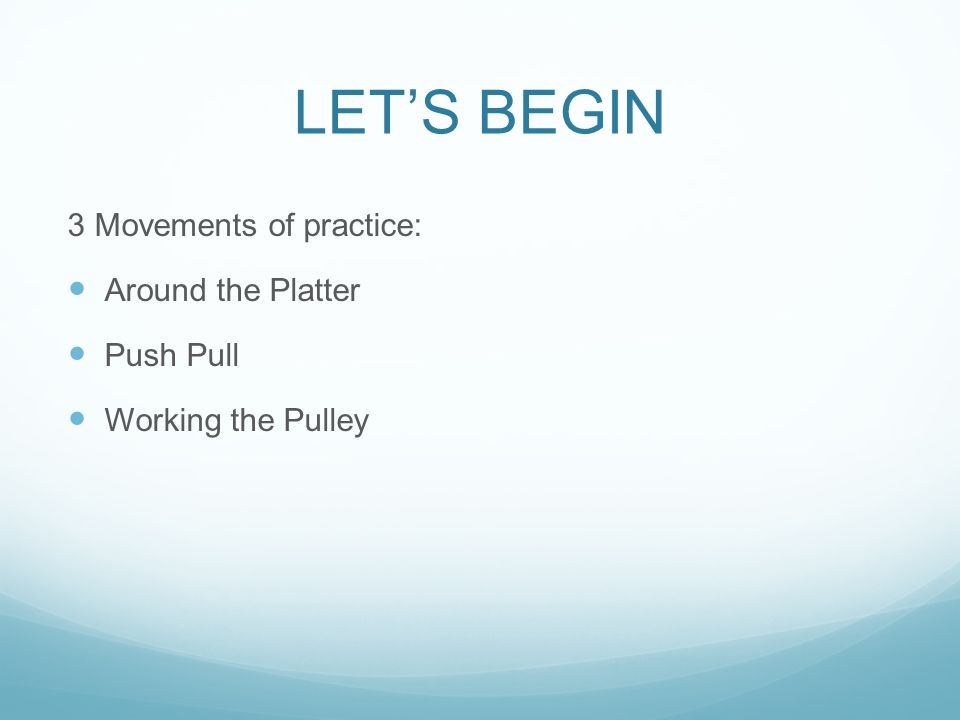 LETS BEGIN 3 Movements of practice: Around the Platter Push Pull Working the Pulley
