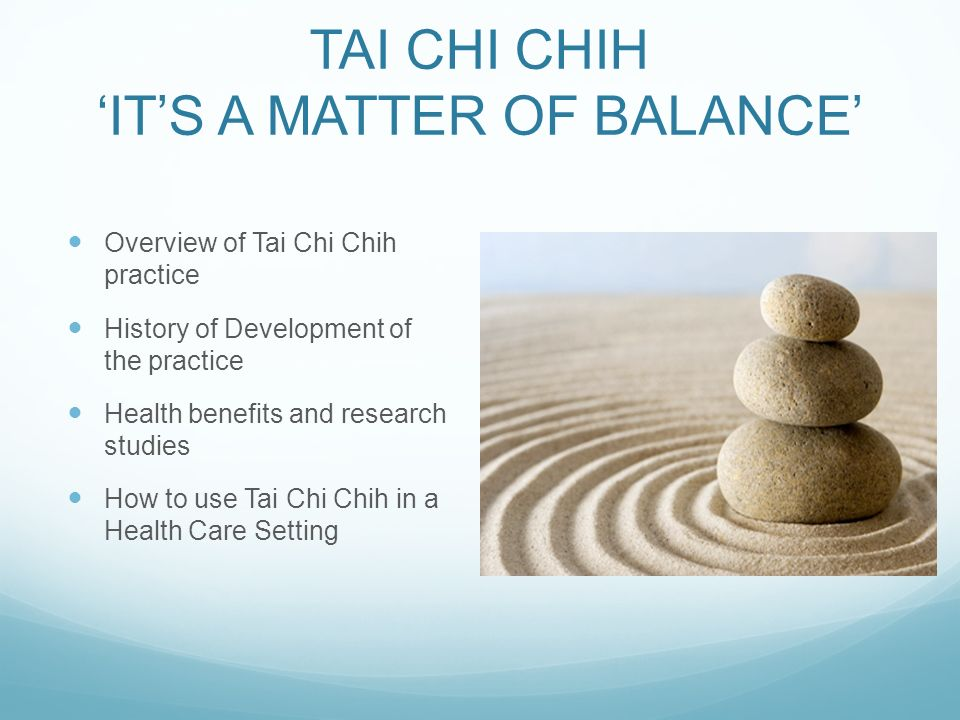 TAI CHI CHIH ITS A MATTER OF BALANCE Overview of Tai Chi Chih practice History of Development of the practice Health benefits and research studies How to use Tai Chi Chih in a Health Care Setting