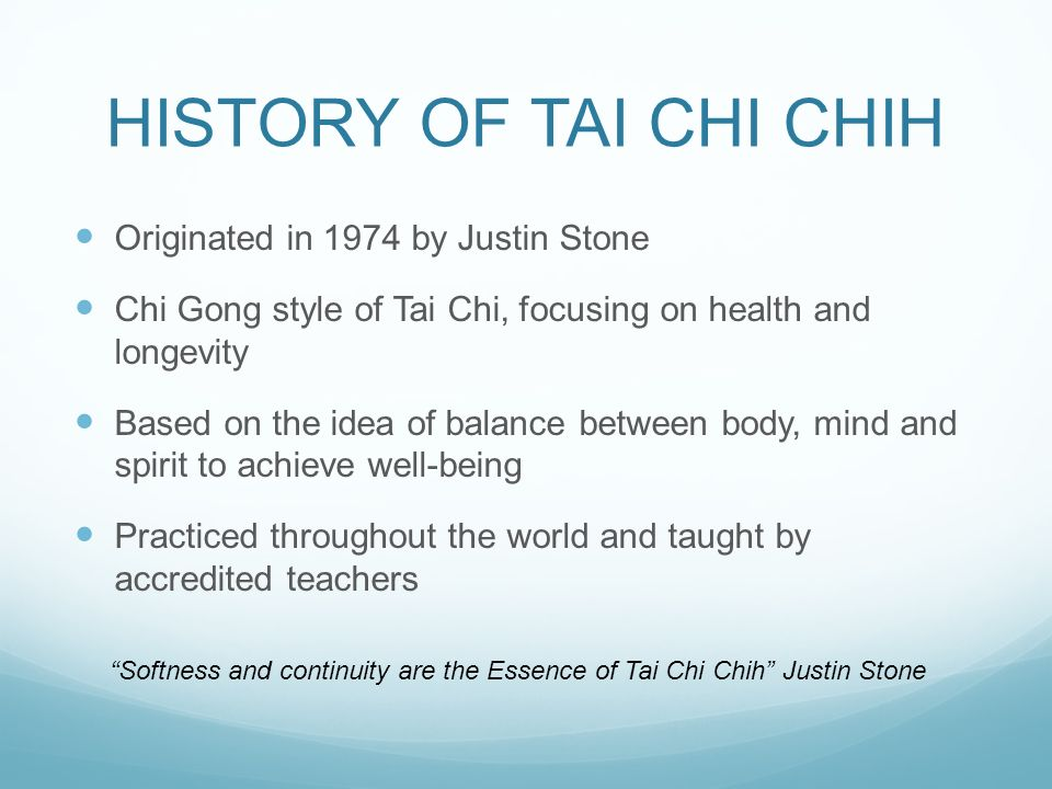 HISTORY OF TAI CHI CHIH Originated in 1974 by Justin Stone Chi Gong style of Tai Chi, focusing on health and longevity Based on the idea of balance between body, mind and spirit to achieve well-being Practiced throughout the world and taught by accredited teachers Softness and continuity are the Essence of Tai Chi Chih Justin Stone