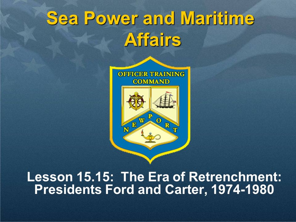 Sea Power and Maritime Affairs Lesson 15.15: The Era of Retrenchment: Presidents Ford and Carter, 1974-1980