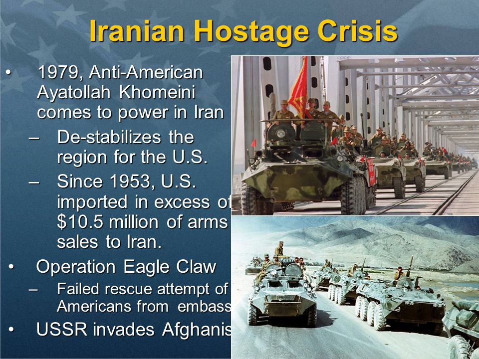 Iranian Hostage Crisis 1979, Anti-American Ayatollah Khomeini comes to power in Iran1979, Anti-American Ayatollah Khomeini comes to power in Iran –De-stabilizes the region for the U.S.