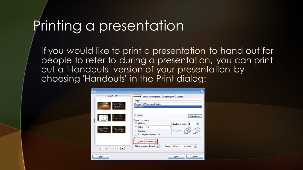 Printing a presentation If you would like to print a presentation to hand out for people to refer to during a presentation, you can print out a Handouts version of your presentation by choosing Handouts in the Print dialog: