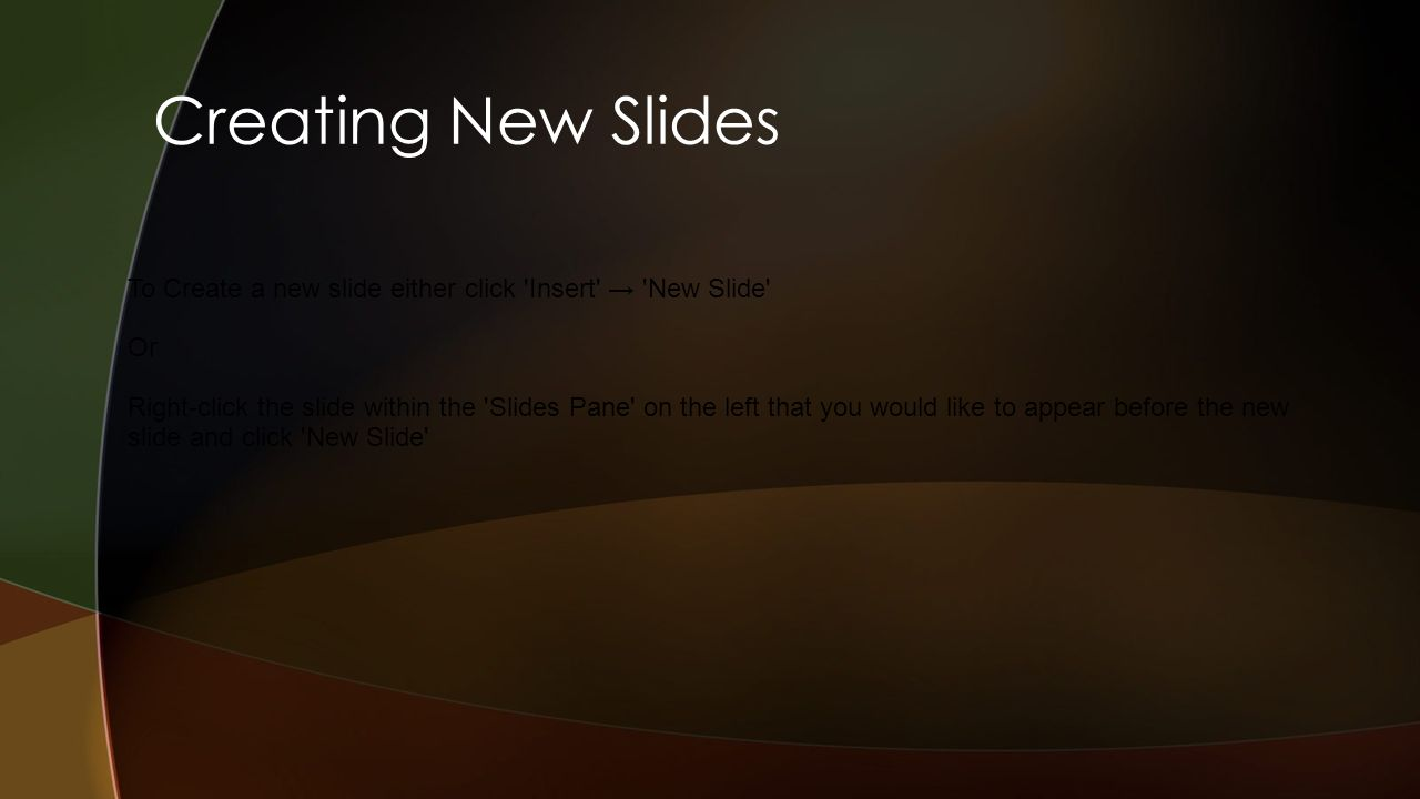 Creating New Slides To Create a new slide either click Insert New Slide Or Right-click the slide within the Slides Pane on the left that you would like to appear before the new slide and click New Slide