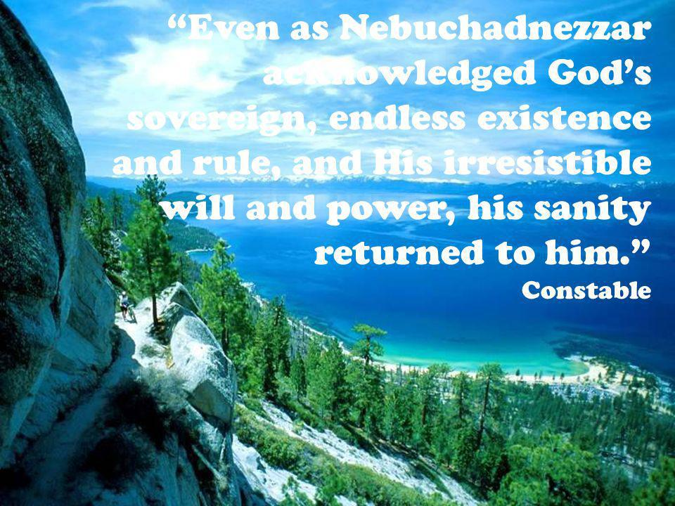 Even as Nebuchadnezzar acknowledged Gods sovereign, endless existence and rule, and His irresistible will and power, his sanity returned to him.