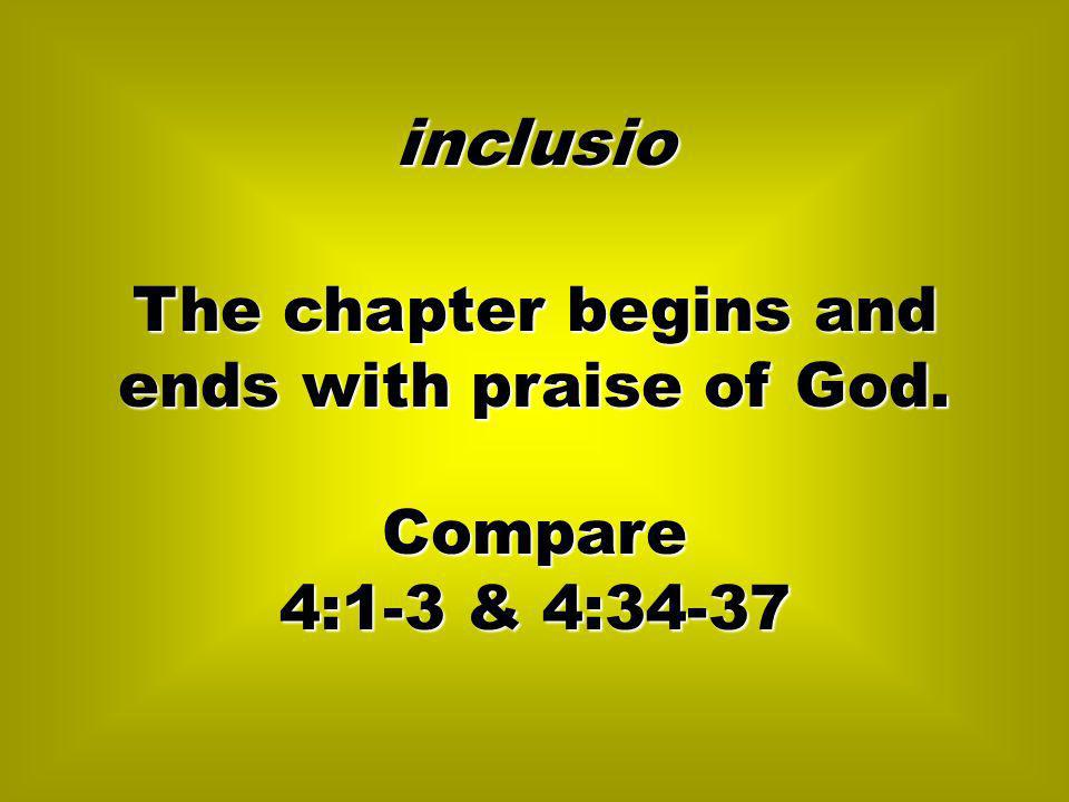 The chapter begins and ends with praise of God. inclusio Compare 4:1-3 & 4:34-37