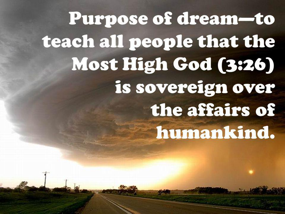 Purpose of dreamto teach all people that the Most High God (3:26) is sovereign over the affairs of humankind.