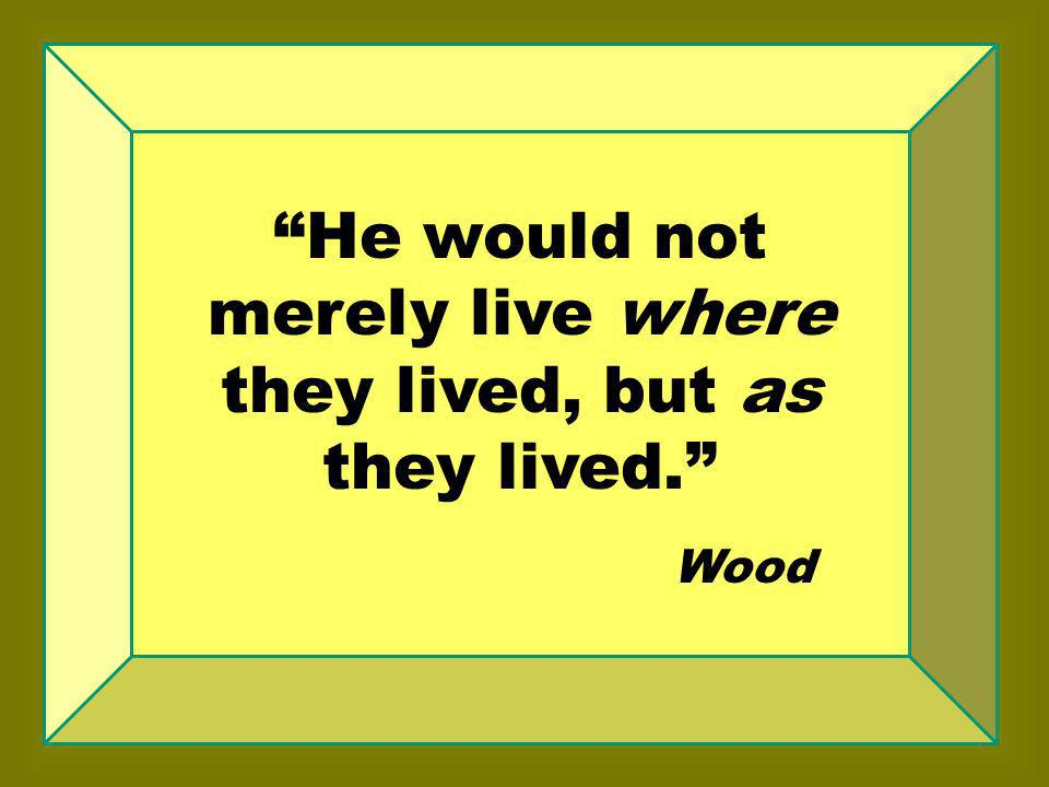 He would not merely live where they lived, but as they lived. Wood
