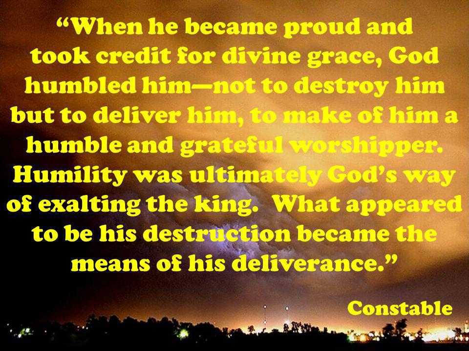 When he became proud and took credit for divine grace, God humbled himnot to destroy him but to deliver him, to make of him a humble and grateful worshipper.