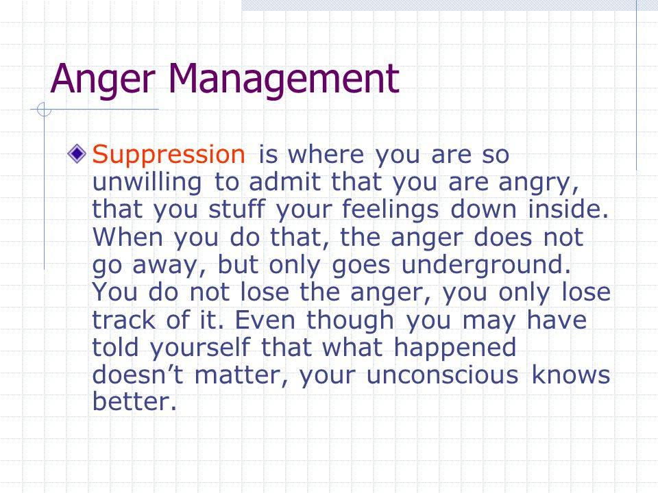 Anger Management Suppression is where you are so unwilling to admit that you are angry, that you stuff your feelings down inside.
