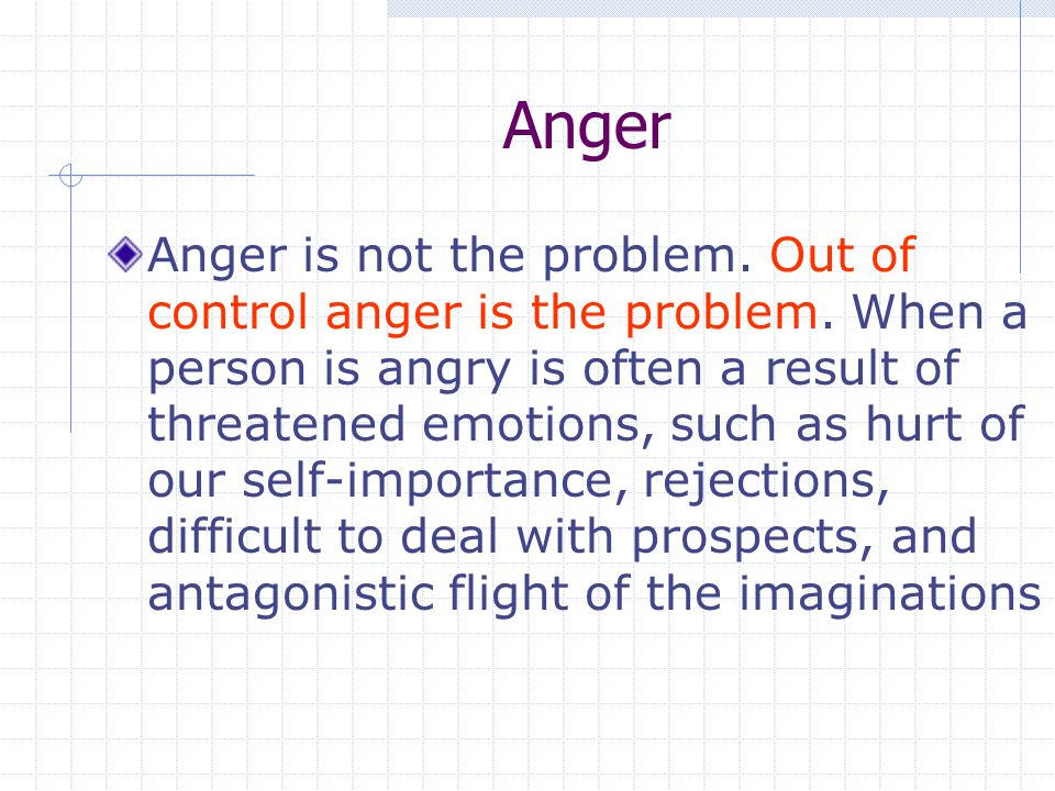 Anger Anger is not the problem. Out of control anger is the problem.