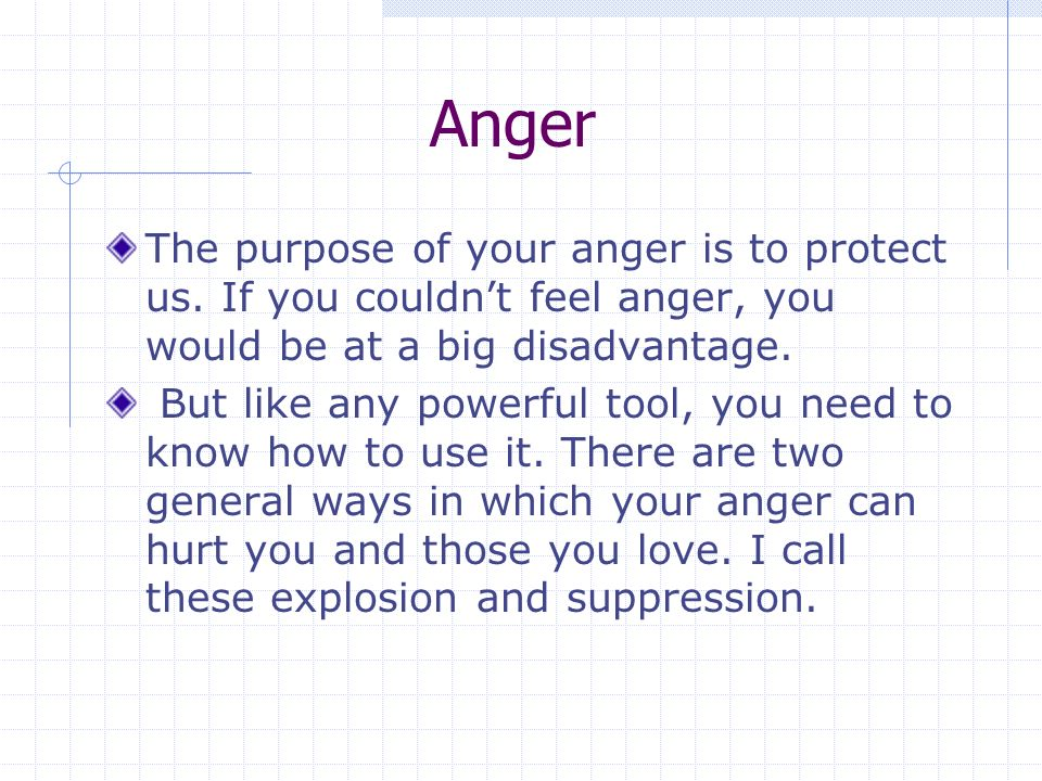 Anger The purpose of your anger is to protect us.